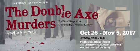 The Double Axe Murders a Play ate the Presentation House Theatre North Vancouver
